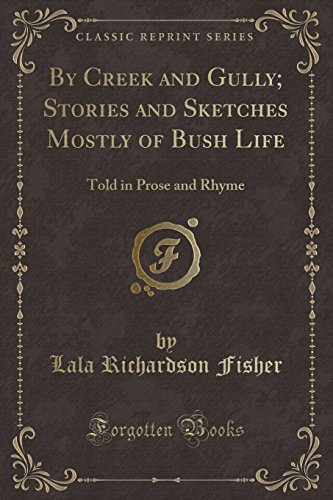 By Creek and Gully; Stories and Sketches Mostly of Bush Life: Told in Prose and Rhyme (Classic Reprint)