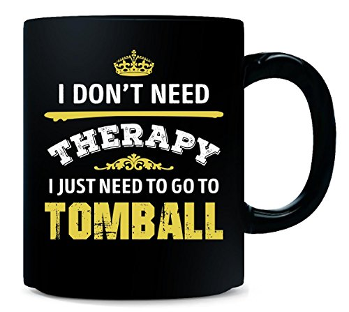Don't Need Therapy Need To Go To Tomball City. Cool Gift - Mug -