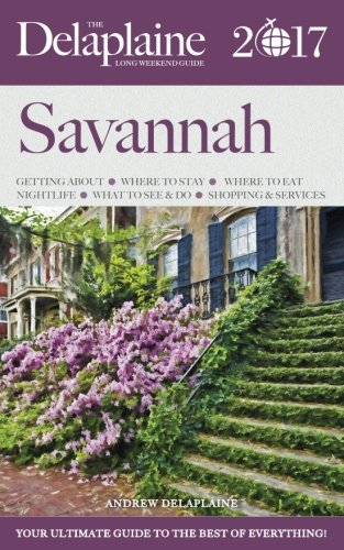 SAVANNAH - The Delaplaine 2017 Long Weekend Guide (Long Weekend Guides)