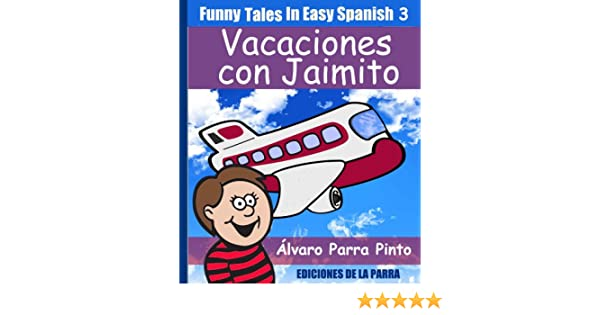 Funny Tales In Easy Spanish 3: Vacaciones con Jaimito (Spanish For Beginners Series) (Spanish Edition) - Kindle edition by Álvaro Parra Pinto.