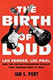 Image of The Birth of Loud: Leo Fender, Les Paul, and the Guitar-Pioneering Rivalry That Shaped Rock 'n' Roll