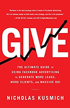 Give: The Ultimate Guide To Using Facebook Advertising to Generate More Leads, More Clients, and Massive ROI by [Kusmich, Nicholas]