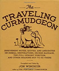 The Traveling Curmudgeon: Irreverent Notes, Quotes, and Anecdotes on Dismal Destinations, Excess Baggage, the Full Upright Position, and Other Reasons Not to Go There