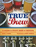 img - for True Brew: A Guide to Craft Beer in Indiana book / textbook / text book