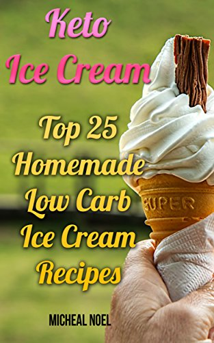Keto Ice Cream: Top 25 Homemade Low Carb Ice Cream Recipes: (Diabetic, Paleo, Gluten Free) by Micheal  Noel