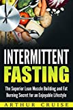 Intermittent Fasting: The Superior Lean Muscle Building and Fat Burning Secret for an Enjoyable Lifestyle