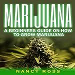 Marijuana: A Beginners Guide to Growing Marijuana | Nancy Ross