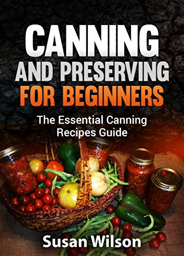Canning and Preserving for Beginners: The Essential Canning Recipes Guide by Susan Wilson
