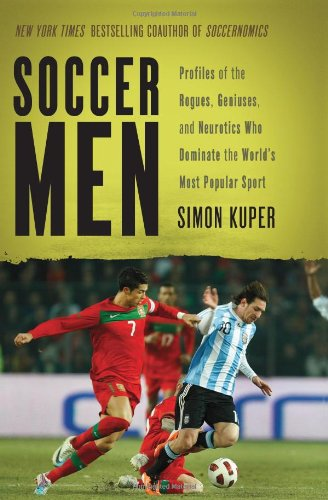 Soccer Men: Profiles of the Rogues, Geniuses, and Neurotics Who Dominate the World's Most Popular Sport (Most Popular Soccer Players In The World)