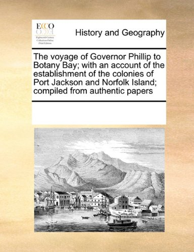 The voyage of Governor Phillip to Botany Bay; with an account of the establishment of the colonies of Port Jackson and Norfolk Island; compiled from authentic papers ebook