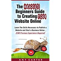 The Absolute Beginners Guide to Creating Your Website Online: ZERO Previous Experience Required! (Starting a Business Online Book 1)