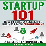 Startup 101: How to Build a Successful Business with Crowdfunding: A Guide for Entrepreneurs | Erick Walk