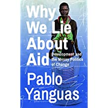 Why We Lie About Aid: Development and the Messy Politics of Change