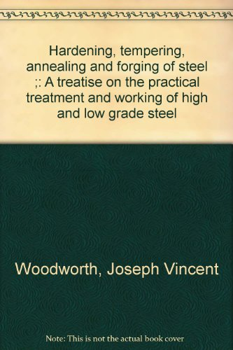 Hardening, tempering, annealing and forging of steel ;: A treatise on the practical treatment and working of high and low grade steel