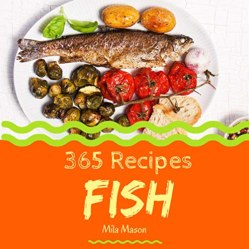 Fish 365: Enjoy 365 Days With Amazing Fish Recipes In Your Own Fish Cookbook! (Fish Fry Cookbook, Fish Grilling Cookbook, Fish Taco Cookbook, Fresh Fish Cookbook, Smoked Fish Recipes) [Book 1] by Mila  Mason
