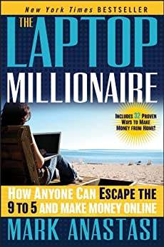 The Laptop Millionaire: How Anyone Can Escape the 9 to 5 and Make Money Online by [Anastasi, Mark]
