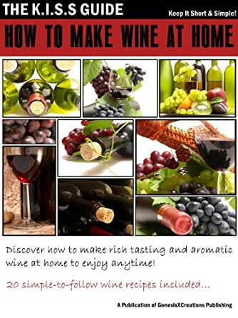 How to make wine at home the kiss guide book 4 ebook genesisxcreations publishing - Make good house wine tips vinter ...