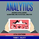 Analytics: Business Intelligence, Algorithms and Statistical Analysis Audiobook by Todd J. Blatt Narrated by Martin James