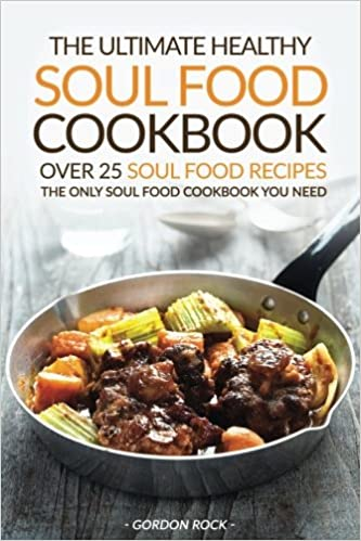 The ultimate healthy soul food cookbook over 25 soul food recipes the ultimate healthy soul food cookbook over 25 soul food recipes the only soul food cookbook you need gordon rock 9781537109695 amazon books forumfinder Images