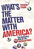 What's The Matter With America?: The Resistible Rise of the American Right: The Resistable Rise of the American Right
