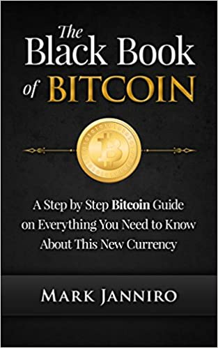 The Black Book of Bitcoin: A Step-by-Step Bitcoin Guide on Everything You Need to Know About this New Currency (bitcoin mining, bitcoin trading, bitcoin internals, bitcoin step by step guide)