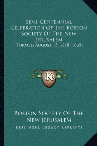 Semi-Centennial Celebration Of The Boston Society Of The New Jerusalem: Formed August 15, 1818 (1869) ebook