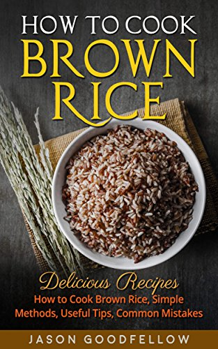 How to Cook Brown Rice: Delicious Recipes How to Cook Brown Rice, Simple Methods,  Useful Tips, Common mistakes by [Goodfellow, Jason]