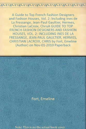 (A Guide to Top French Fashion Designers and Fashion Houses, Vol. 2: Including Ines de La Fressange, Jean-Paul Gaultier, Hermes, Christian LaCroix, ChrisA GUIDE TO TOP FRENCH FASHION DESIGNERS AND FASHION HOUSES, VOL. 2: INCLUDING INES DE LA FRESSANGE, JEAN-PAUL GAULTIER, HERMES, CHRISTIAN LACROIX, CHRIS by Fort, Emeline (Author) on Nov-01-2010 Paperback)