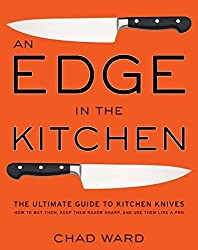 An Edge in the Kitchen: The Ultimate Guide to Kitchen Knives -- How to Buy Them, Keep Them Razor Sharp, and Use Them Like a Pro by Chad Ward (2008-06-10)