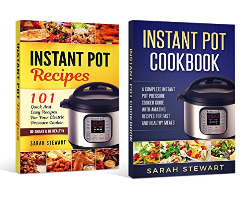 instant pot cookbook: A Complete Instant Pot Pressure Cooker Guide With Amazing Recipes For Fast And Healthy Meals, 101 Quick And Easy Recipes For Your Electric Pressure Cooker by Sarah Stewart