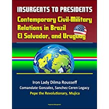 Insurgents to Presidents: Contemporary Civil-Military Relations in Brazil, El Salvador, and Uruguay - Iron Lady Dilma Rousseff, Comandate Gonzalez, Sanchez ... Legacy, Pepe the Revolutionary, Mujica