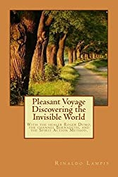 Pleasant Voyage Discovering the Invisible World: With the works Of the Filipino Healers Roger Dumo and Alex Orbito, Of the Clairvoyant Bernadeth, And accounts of the radical Spirit Action Method.