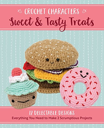 Sweet & Tasty Treats: 12 Delectable Designs (Crochet Characters)