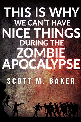 This Is Why We Can't Have Nice Things During the Zombie Apocalypse by [Baker , Scott M. ]