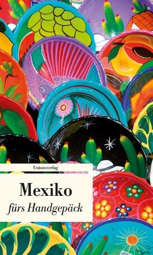 Mexiko fürs Handgepäck - Geschichten und Berichte - Ein Kulturkompass (Bücher fürs Handgepäck)