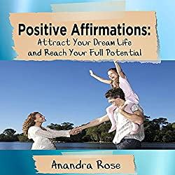 Positive Affirmations: Attract Your Dream Life and Reach Your Full Potential