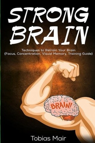 Strong Brain: Techniques to Retrain Your Brain (Focus, Concentration, Visual Memory, Training Guide)