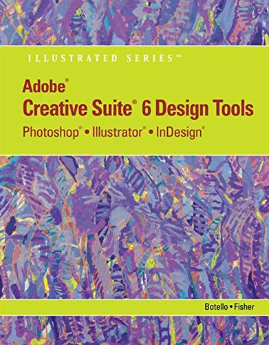 Adobe CS6 Design Tools: Photoshop, Illustrator, and InDesign Illustrated with Online Creative Cloud Updates (Adobe CS6 by Course Technology)