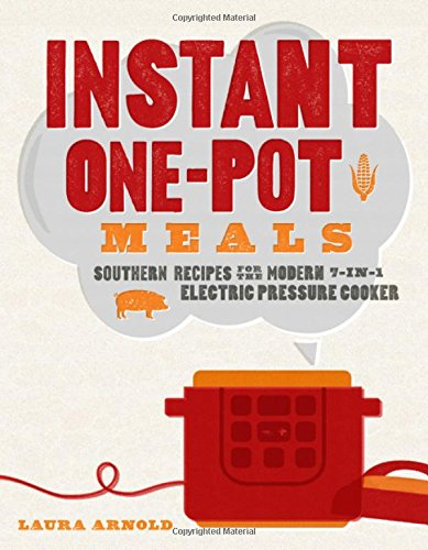 Instant One-Pot Meals: Southern Recipes for the Modern 7-in-1 Electric Pressure Cooker by Laura Arnold
