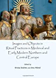 Images and Objects in Ritual Practices in Medieval and Early Modern Northern and Central Europe, Krista Kodres, 1443851337
