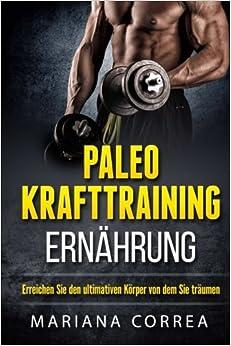 Paleo KRAFTTRAINING ERNAHRUNG: Erreichen Sie den ultimativen Korper von dem Sie traumen