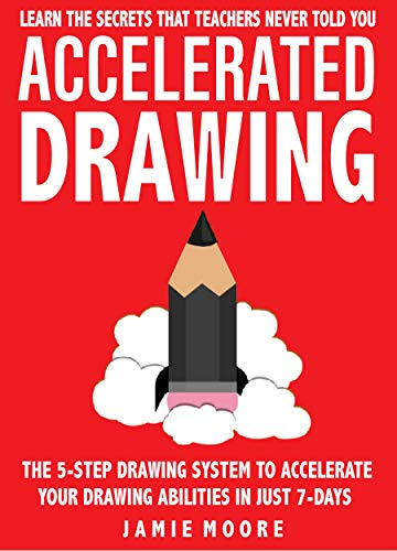 Accelerated Drawing: Learn The Secrets That Teachers Never Told You: The 5-Step Drawing System To Accelerate Your Drawing Abilities In Just 7-Days Or Less | DRAW QUICKER, FASTER, BETTER (Book 2)