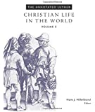The Annotated Luther, Volume 5: Christian Life in the World (Annotated Luther)