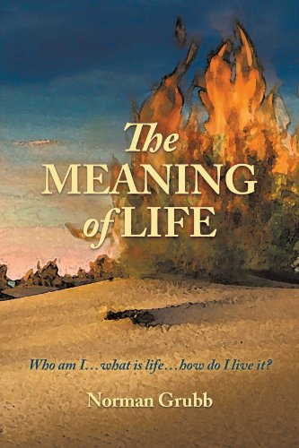 The Meaning Of Life: Who Am I . . . What Is Life . . . How Do I Live It?