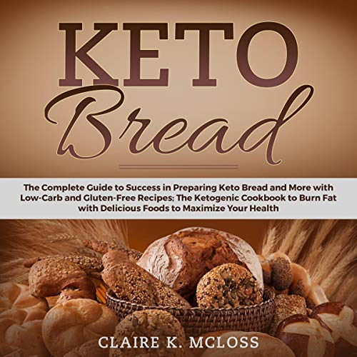 Keto Bread: The Complete Guide to Success in Preparing Keto Bread and More with Low-Carb and Gluten-Free Recipes; the Ketogenic Cookbook to Burn Fat with Delicious Foods to Maximize Your Health by Claire K. McLoss
