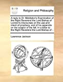 A Reply to Dr Middleton's Examination of the Right Reverend the Lord Bishop of London's Discourses on the Use and Intent of Prophecy, and of His Appe, Lawrence Jackson, 1140755978