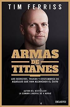 Armas de titanes: Los secretos, trucos y costumbres de aquellos que han alcanzado el éxito (Spanish Edition) by [Ferriss, Tim]