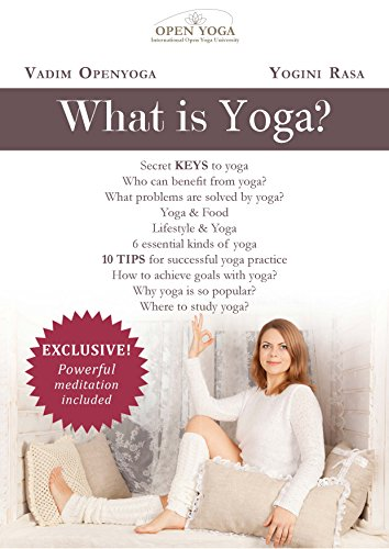 What is Yoga? Yoga Theory in Practice.: Secret Keys to Yoga.