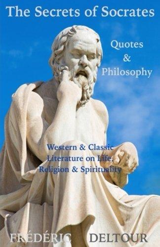 The Secrets of Socrates Quotes & Philosophy: Western & Classic Literature on Life, Religion & Spirituality (Buddhism, Religion & Spirituality. Philosophy, Classics & Zen) (Volume 1)