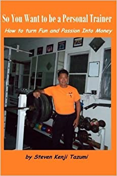 Book So You Want to Be a Personal Trainer: How to Turn Fun and Passion Into Money by Steven Kenji Tazumi (2013-03-15)